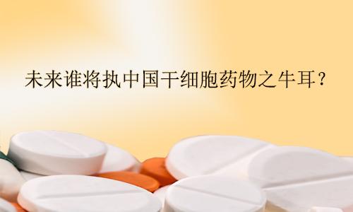 未来谁将执中国干细胞药物之牛耳?