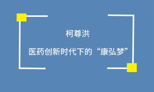 """柯尊洪:医药创新时代下的""""康弘梦"""""""