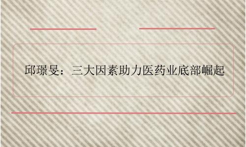 邱璟旻:三大因素助力医药业底部崛起