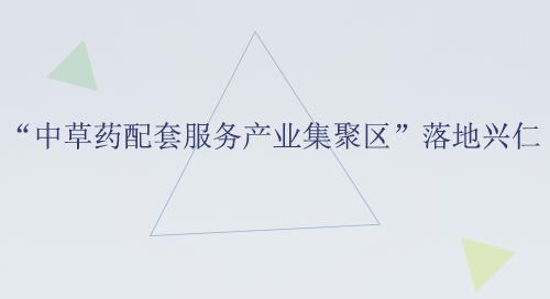 """""""中草药配套服务产业集聚区""""落地兴仁"""