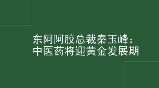 东阿阿胶总裁秦玉峰:中医药将迎黄金发展期