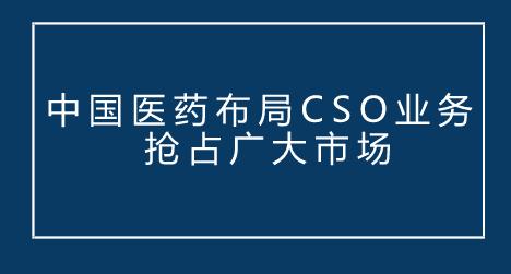 中国医药布局CSO业务 抢占广大市场